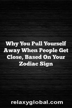 Why You Pull Yourself Away When People Get Close, Based On Your Zodiac Sign – Relaxy Global #Aries #Cancer #Libra #Taurus #Leo #Scorpio #Aquarius #Gemini #Virgo #Sagittarius #Pisces #zodiac #astrology #horoscope #zodiacsigns