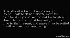 One day at a time - that is enough.  Do not look back and grieve over the past for it is gone: and do not be troubled about the future for it has not yet come.  Live in the present and make it so beautiful it will be worth remembering.