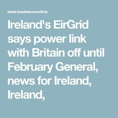 Ireland's EirGrid says power link with Britain off until February General, news for Ireland, Ireland,