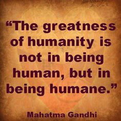 The greatness of humanity is not in being human but being humane
