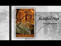 Be Lifted High   Elevation Worship