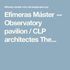 Efímeras Máster — Observatory pavilion / CLP architectes The...