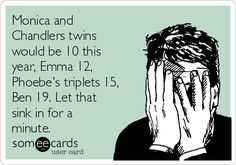 Monica and Chandlers twins would be 10 this year, Emma 12, Phoebe's triplets 15, Ben 19. Let that sink in for a minute.