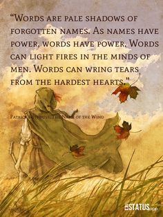 """""""Words are pale shadows of forgotten names. As names have power, words have power. Words can light fires in the minds of men. Words can wring tears from the hardest hearts."""" Exactly. From The Name of The Wind by Patrick Rothfuss."""