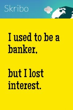 I used to be a banker, but i lost interest.