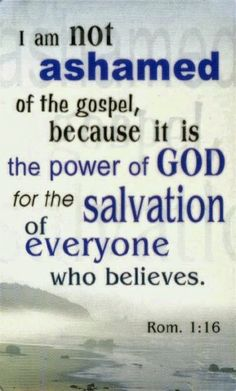 Verses Photo by I am not ashamed of the gospel, because it is the power of God for the salvation of everyone who believes. Rom am not ashamed of the gospel, because it is the power of God for the salvation of everyone who believes. Scripture Verses, Bible Verses Quotes, Bible Scriptures, Faith Quotes, Romans Bible, Scripture Mastery, Romans 4, Prayer Quotes, Word Up
