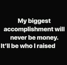 My biggest accomplishment will never be money. It will be who I raised Mommy Quotes, Son Quotes, Daughter Quotes, Mother Quotes, Quotable Quotes, Wisdom Quotes, True Quotes, Words Quotes, Wise Words