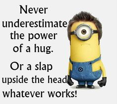 Minion,  Never underestimate a hug or a slap◕‿◕。 See my Despicable Me Minions pins https://www.pinterest.com/search/my_pins/?q=minions