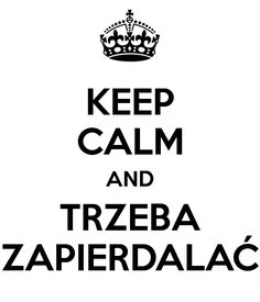 'KEEP CALM AND TRZEBA ZAPIERDALAĆ' Poster I Am Game, Keep Calm, Positive Quotes, Quotations, Haha, Poems, Funny Memes, Positivity, Let It Be