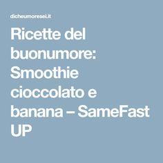 Ricette del buonumore: Smoothie cioccolato e banana – SameFast UP