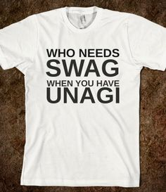 WHO NEEDS SWAG WHEN YOU HAVE UNAGI