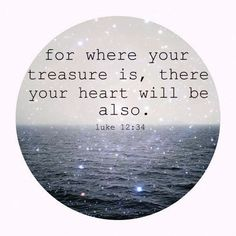 Where your treasure is, there your heart will be also.