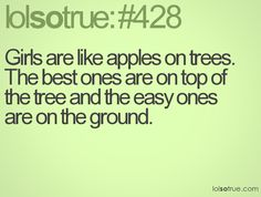 Girls are like apples on trees. The best ones are on top of the tree and the easy ones are on the ground.