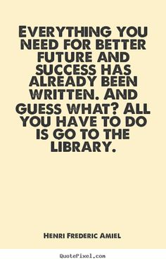 Henri Frederic Amiel Quotes - Everything you need for better future and success has already been written. And guess what? All you have to do is go to the library.