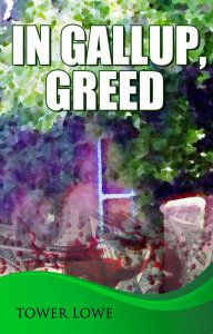 """99cents/FREE Mystery in """"In Gallup, Greed"""" by Tower Lowe   In Gallup, Greed by Tower Lowe $4.99 – 99cents Sept 16-27, 2014 Or Get it FREE with Kindle Unlimited! Lonnie is stabbed to death while his sister, Mirage, is in a black out. Did she kill him? Gallup, New Mexico provides the backdrop for greed, scrambled brains, illicit love, and murder.  Cinnamon and Burro trail a gallery owner, a young boy with TBI, and a group of greedy young artists through the hig"""