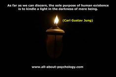 As far as we can discern, the sole purpose of human existence is to kindle a light in the darkness of mere being. Carl Jung Quote by Psychology Pictures, via Flickr