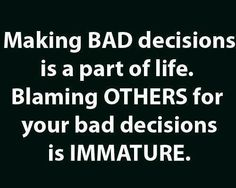 Making bad decisions is part of life. Blaming OTHERS for your bad decisions is immature.