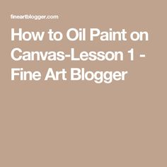 How to Oil Paint on Canvas-Lesson 1 - Fine Art Blogger