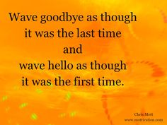 This morning, I observed a younger couple saying goodbye. They embraced and then she waved with such enthusiasm as he drove down the street. His arm was waving goodbye out the window the entire time. Then she ran across the street to watch him drive down the hill and both hands went up to say goodbye again. The moral of the story is... whether you're coming or going, people must know how you feel about them.  - Chris Mott - www.mottivation.com