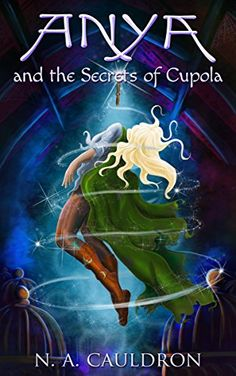 Anya and the Secrets of Cupola (The Cupolian Series Book 1) by [Cauldron, N.A.]