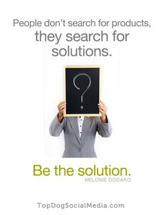 People don't search for products, they search for solutions. Be the SOLUTION - Melonie Dodaro, http://topdogsocialmedia.com