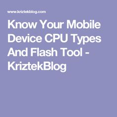 Know Your Mobile Device CPU Types And Flash Tool - KriztekBlog