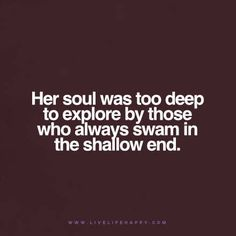 Her soul was too deep to explore by those who always swam in the shallow end.
