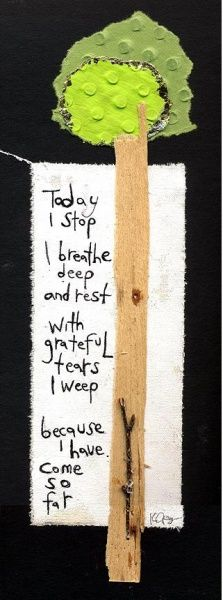 """today i stop. i breathe deep and rest. with grateful tears i weep...because i have come so far."""