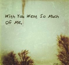 With you went so much of me.