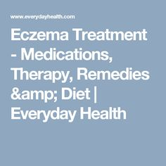 Eczema Treatment - Medications, Therapy, Remedies & Diet | Everyday Health