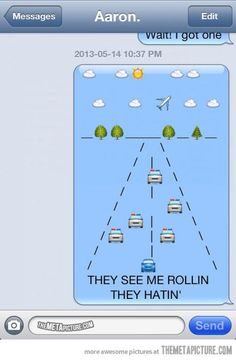 They see me rollin', they hatin'… | we've sang this a few times nd we've only known each other a month