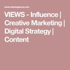 VIEWS - Influence | Creative Marketing | Digital Strategy | Content