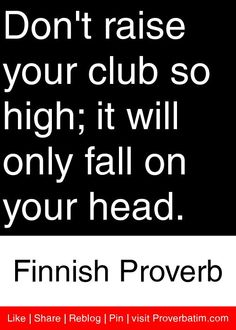 Don't raise your club so high; it will only fall on your head. - Finnish Proverb #proverbs #quotes