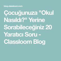 """Çocuğunuza """"Okul Nasıldı?"""" Yerine Sorabileceğiniz 20 Yaratıcı Soru - Classloom Blog"""
