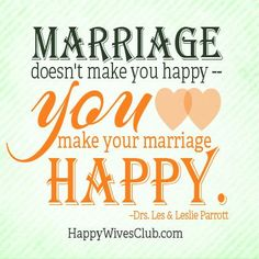 """Marriage doesn't make you happy--you make your marriage happy."" 'Drs. Les & Leslie Parrott"