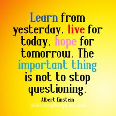 Learn from yesterday, live for today, hope for tomorrow. The important thing is not to stop questioning