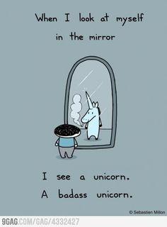 when i look at myself in the mirror i see a unicorn. a badass unicorn.