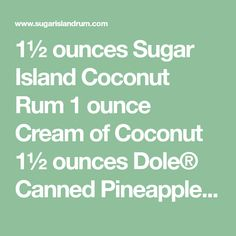 1½ ounces Sugar Island Coconut Rum 1 ounce Cream of Coconut 1½ ounces Dole® Canned Pineapple Juice  Directions: Place it all into a blender with a cup of ice. Hit the button and hold on to your hat. Garnish with a pineapple spear.