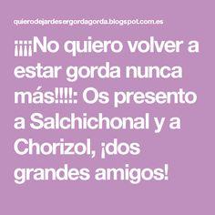 ¡¡¡¡No quiero volver a estar gorda nunca más!!!!: Os presento a Salchichonal y a Chorizol, ¡dos grandes amigos!