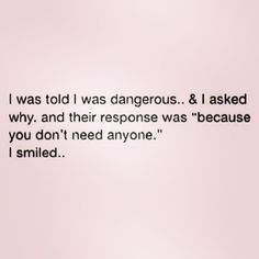 "I was told I was dangerous & asked why and their response was ""because you don't need anyone."" I smiled... (I didn't write this but it did really happen to me too!)"