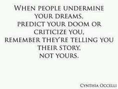 When people undermine your dreams, predict your doom or criticize you, remember they're telling you their story, not yours...