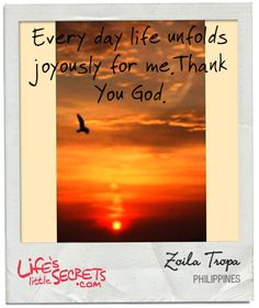 Every day life unfolds joyously for me.Thank You God. The Secret, God, Life, Dios, Allah, The Lord