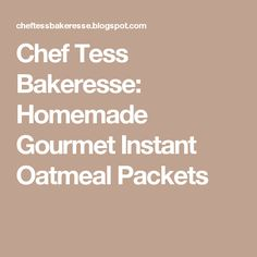 Chef Tess Bakeresse: Homemade Gourmet Instant Oatmeal Packets