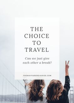 The Choice to Travel – Can We Just Give Each Other a Break? | The Wayfarer Diaries