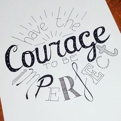 Have the Courage to be perfect