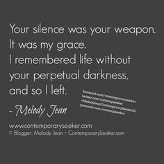 Your silence was your weapon.  It was my grace.  I remembered life without your perpetual darkness, and so I left. #passiveagressive #silence #breakup #relationship #love #lovegonebad #manipulation #narcissist #leaving #walkingaway #loveyourself #freeyourself #befree