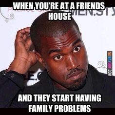 When You're At A Friends House And They Start Having Family Problems - NoWayGirl