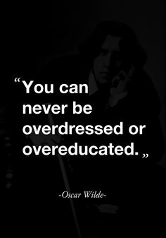 """You can never be overdressed or overeducated."" ( quote by Oscar Wilde )"