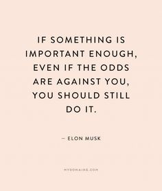 Don't be afraid to do the important things even if the odds are against you.