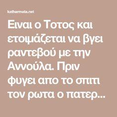 Ειναι ο Τοτος και ετοιμάζεται να βγει ραντεβού με την Αννούλα. Πριν φυγει απο το σπιτι τον ρωτα ο πατερας του : – Τοτε πρ0φυλακτικο μαζί σου πήρες; –. Greek Quotes